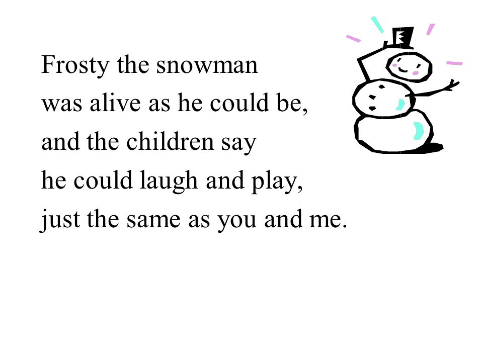 Frosty the snowman was alive as he could be, and the children say he could laugh and play, just the same as you and me.