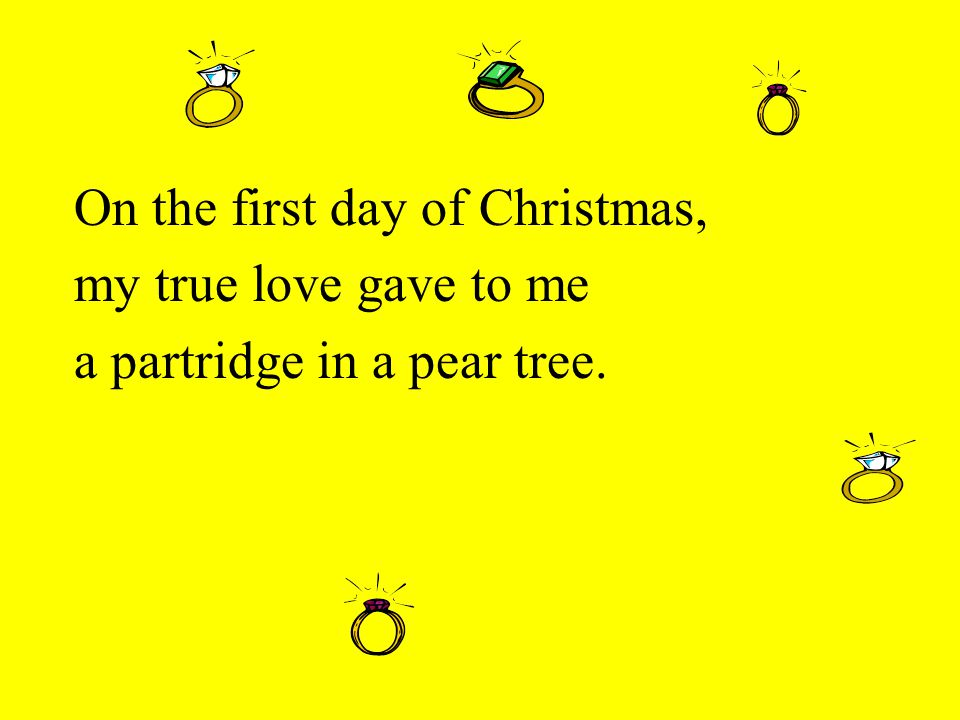 On the first day of Christmas, my true love gave to me a partridge in a pear tree.