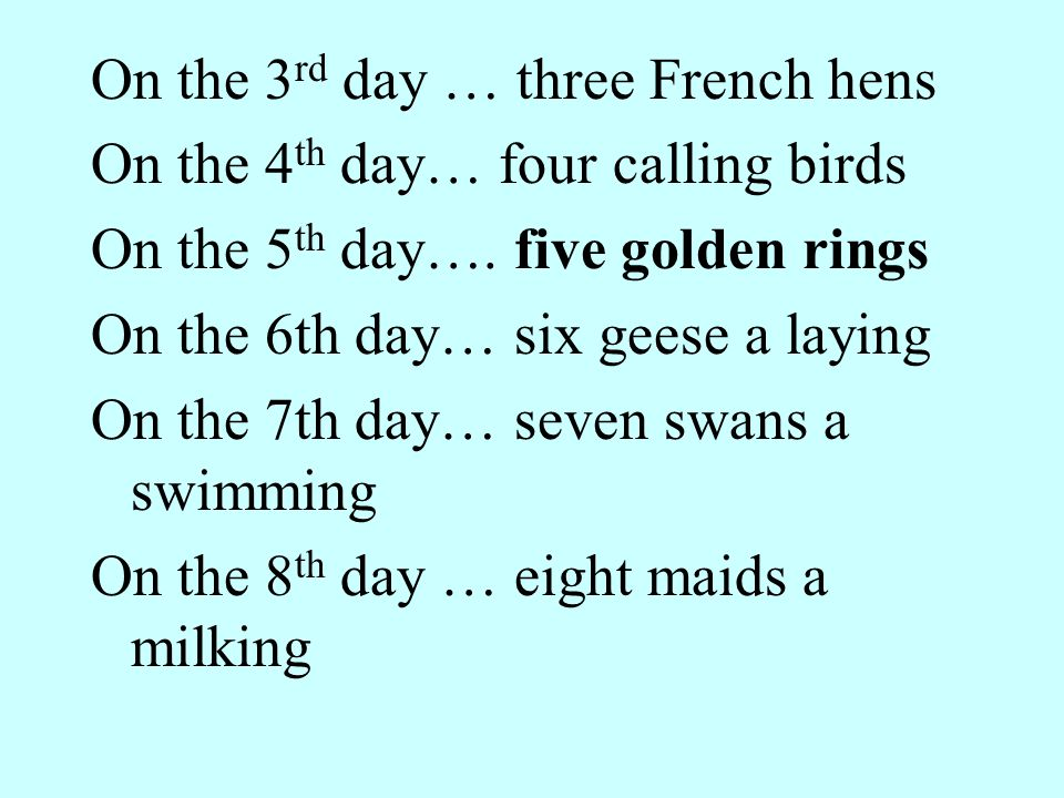 On the 3 rd day … three French hens On the 4 th day… four calling birds On the 5 th day….