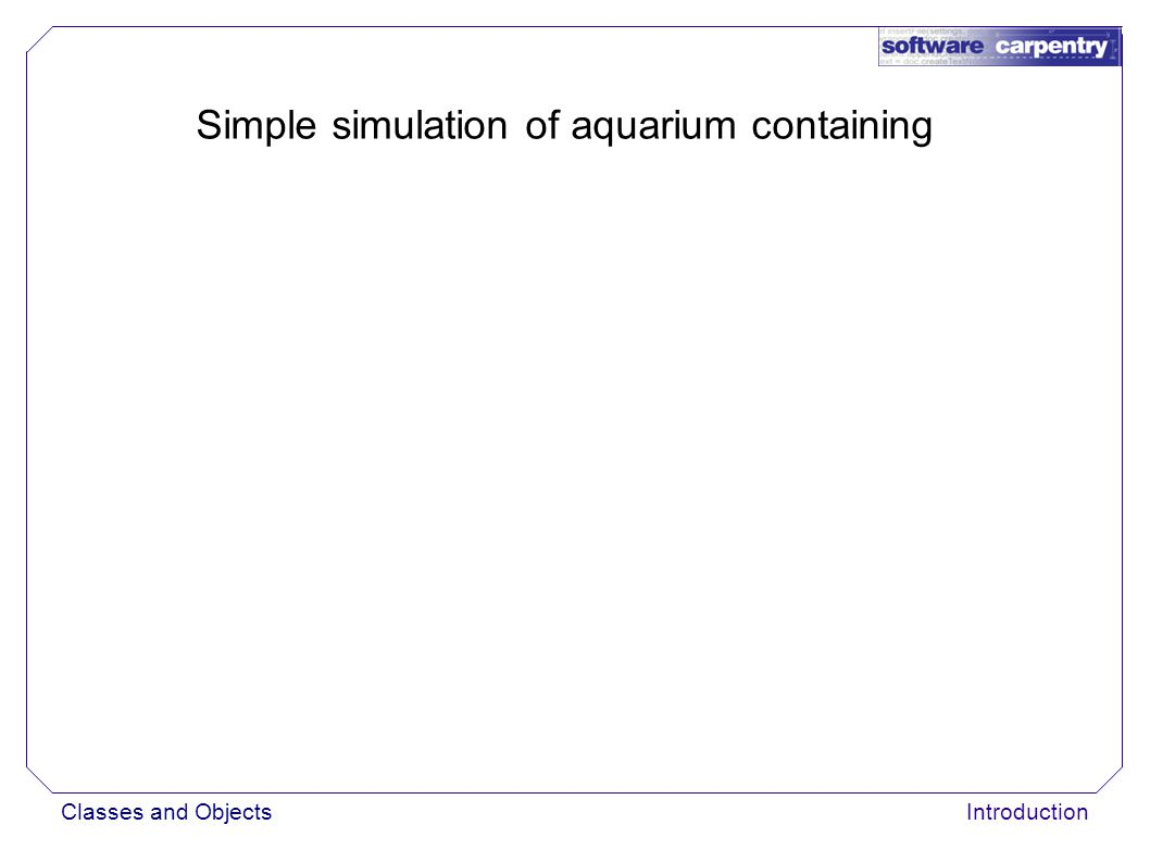 Classes and ObjectsIntroduction Simple simulation of aquarium containing