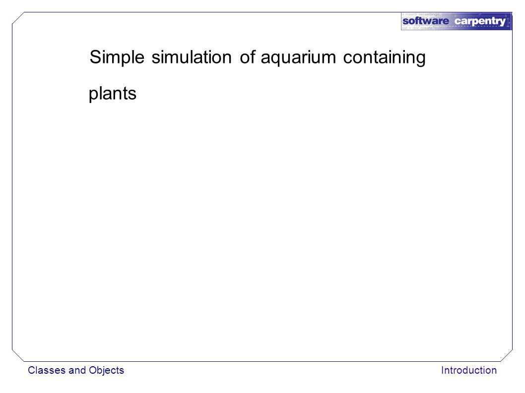 Classes and ObjectsIntroduction Simple simulation of aquarium containing plants