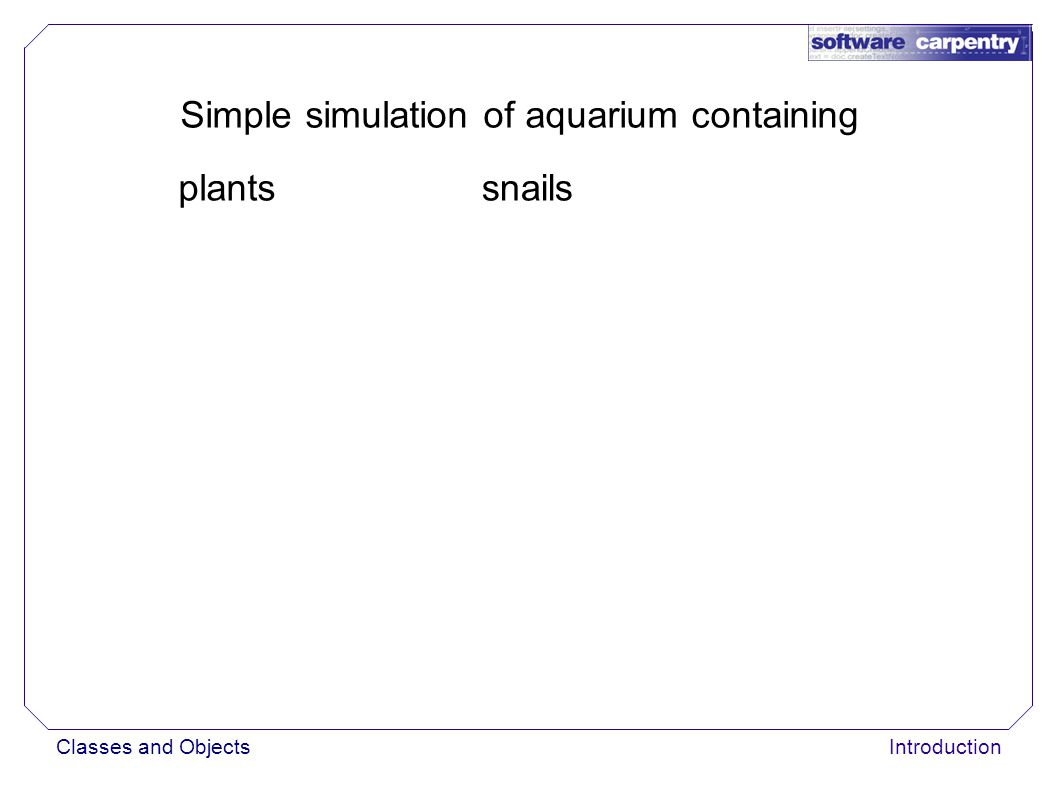 Classes and ObjectsIntroduction Simple simulation of aquarium containing plantssnails