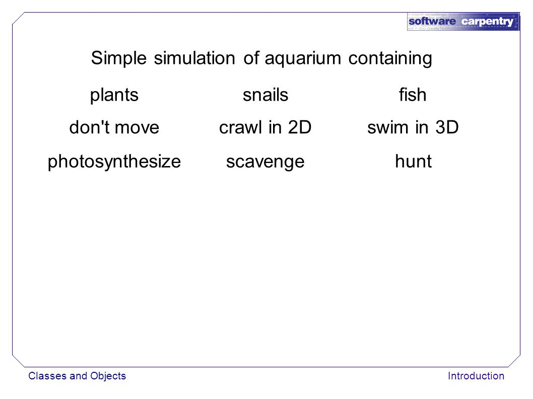 Classes and ObjectsIntroduction Simple simulation of aquarium containing plantssnailsfish don t movecrawl in 2Dswim in 3D photosynthesizescavengehunt
