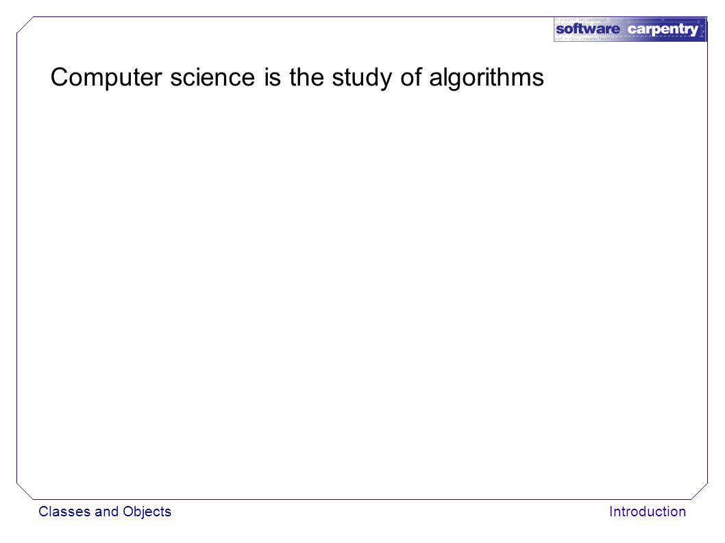 Introduction Computer science is the study of algorithms