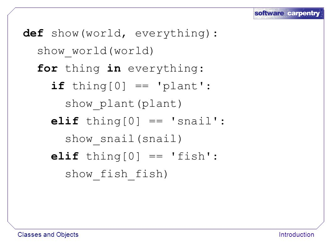 Classes and ObjectsIntroduction def show(world, everything): show_world(world) for thing in everything: if thing[0] == plant : show_plant(plant) elif thing[0] == snail : show_snail(snail) elif thing[0] == fish : show_fish_fish)