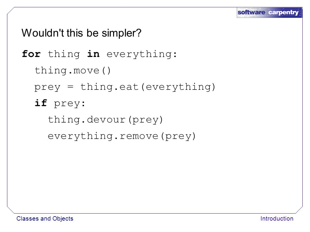 Classes and ObjectsIntroduction for thing in everything: thing.move() prey = thing.eat(everything) if prey: thing.devour(prey) everything.remove(prey) Wouldn t this be simpler?