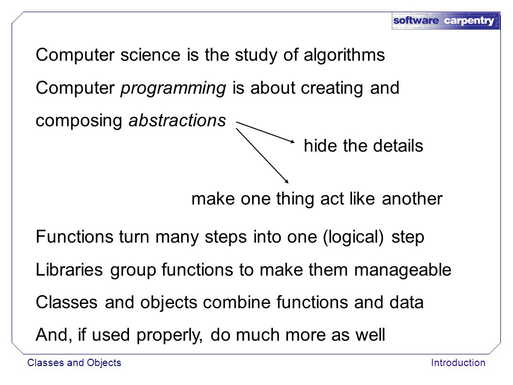 Classes and ObjectsIntroduction Computer science is the study of algorithms Computer programming is about creating and composing abstractions hide the details make one thing act like another Functions turn many steps into one (logical) step Libraries group functions to make them manageable Classes and objects combine functions and data And, if used properly, do much more as well