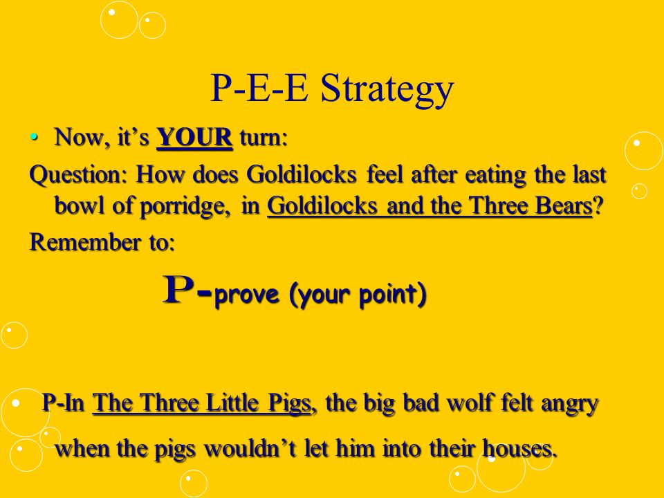 P-E-E Strategy Now, it's your turn:Now, it's your turn: Question: How does Goldilocks feel after eating the last bowl of porridge, in Goldilocks and the Three Bears.