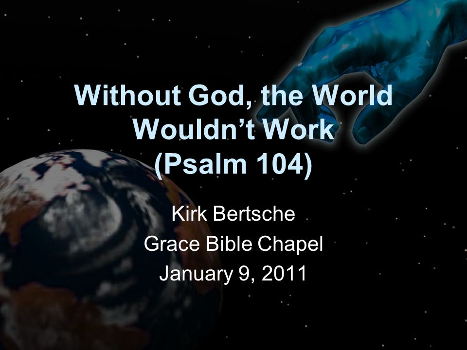 Without God, the World Wouldn't Work (Psalm 104) Kirk Bertsche Grace Bible Chapel January 9, 2011