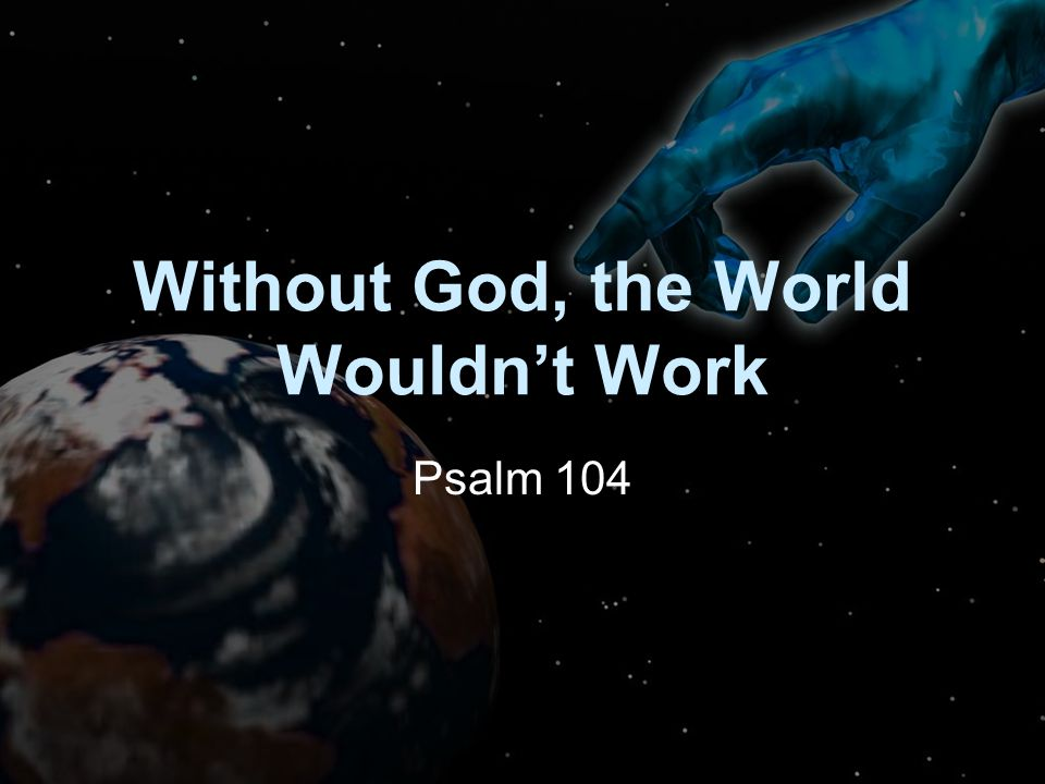 Without God, the World Wouldn't Work Psalm 104