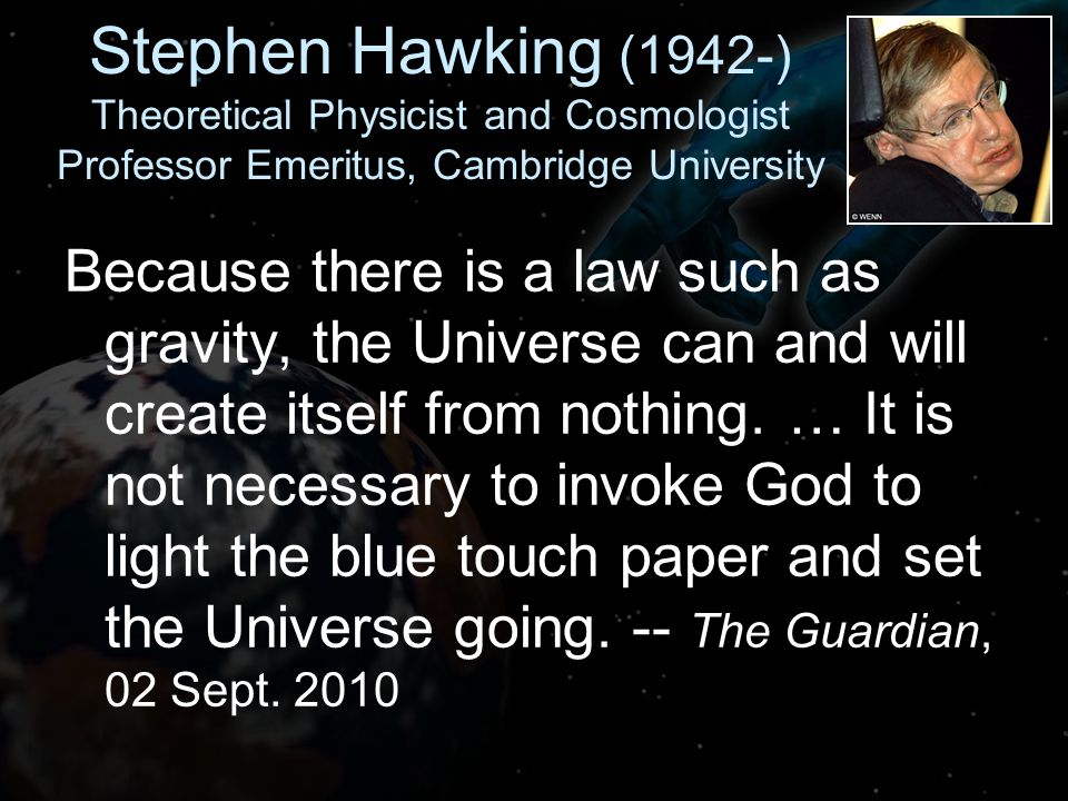 Stephen Hawking (1942-) Theoretical Physicist and Cosmologist Professor Emeritus, Cambridge University Because there is a law such as gravity, the Universe can and will create itself from nothing.