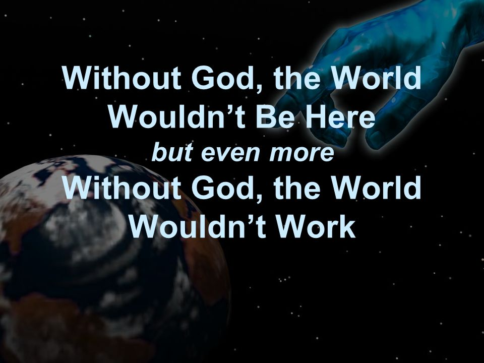 Without God, the World Wouldn't Be Here but even more Without God, the World Wouldn't Work