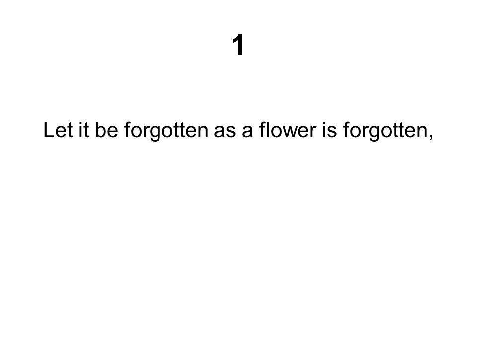 1 Let it be forgotten as a flower is forgotten,