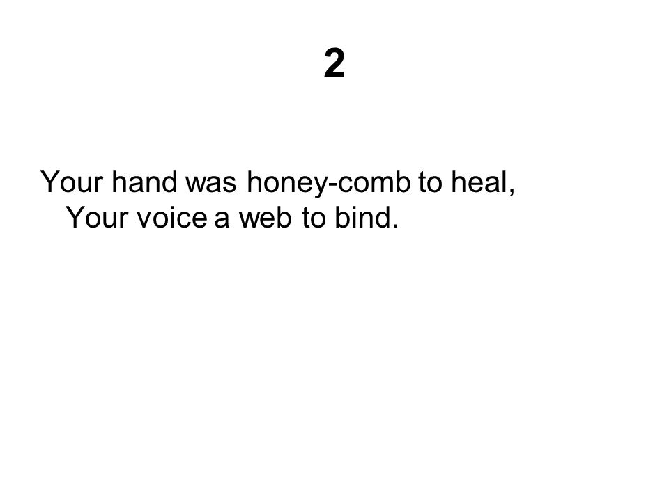 2 Your hand was honey-comb to heal, Your voice a web to bind.