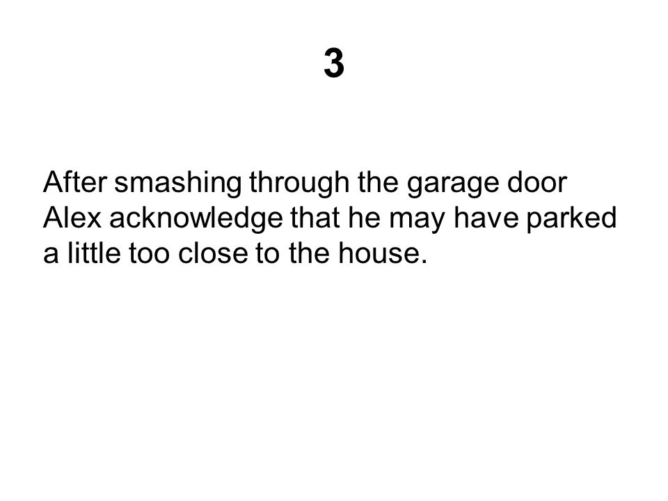 3 After smashing through the garage door Alex acknowledge that he may have parked a little too close to the house.