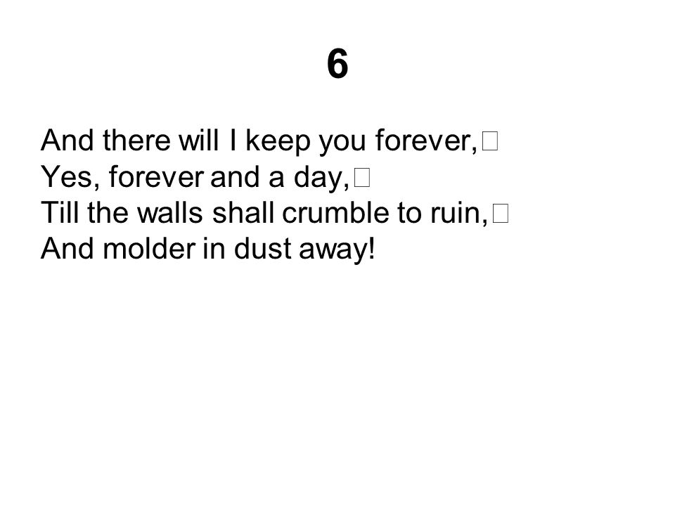 6 And there will I keep you forever, Yes, forever and a day, Till the walls shall crumble to ruin, And molder in dust away!