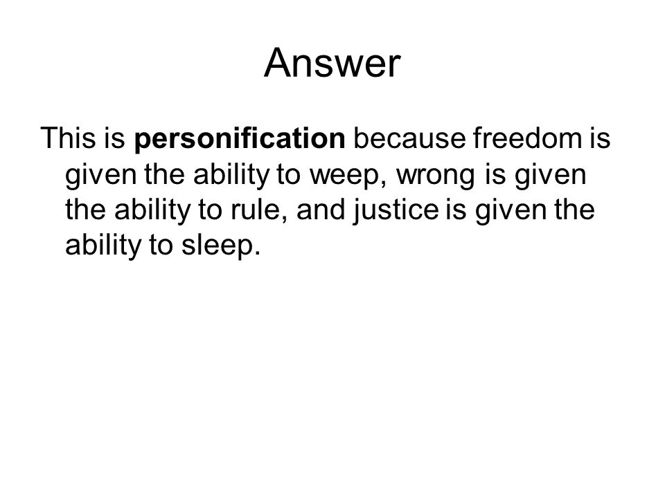 Answer This is personification because freedom is given the ability to weep, wrong is given the ability to rule, and justice is given the ability to s