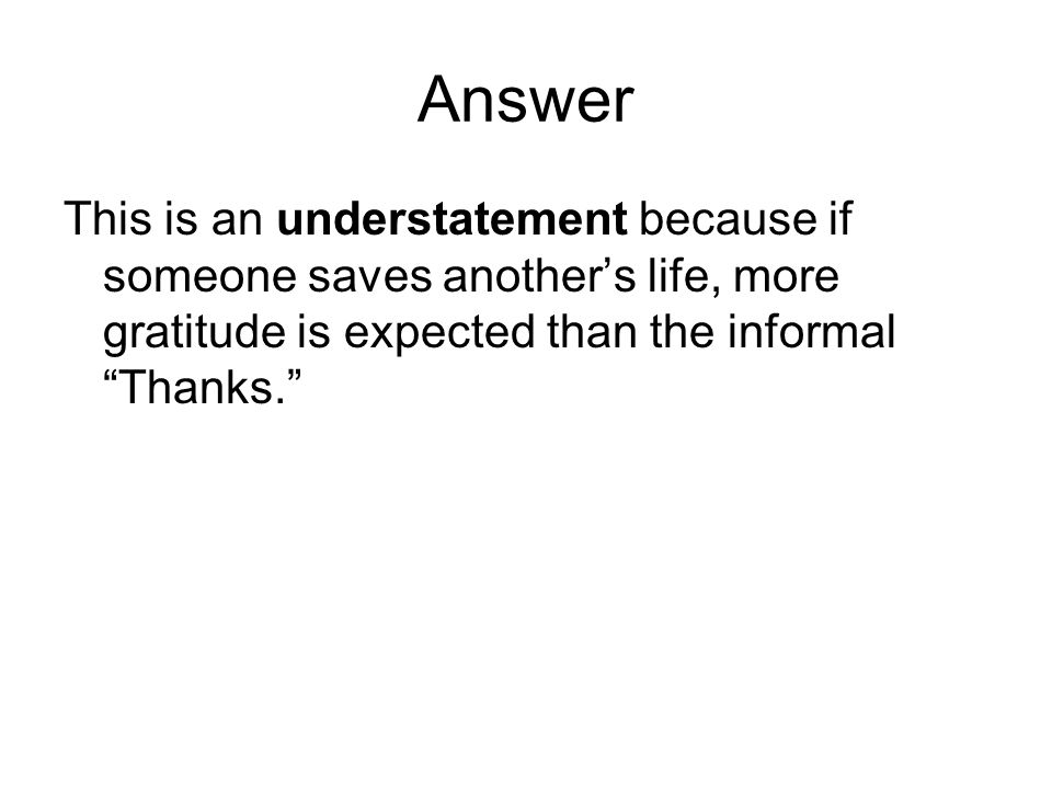 """Answer This is an understatement because if someone saves another's life, more gratitude is expected than the informal """"Thanks."""""""