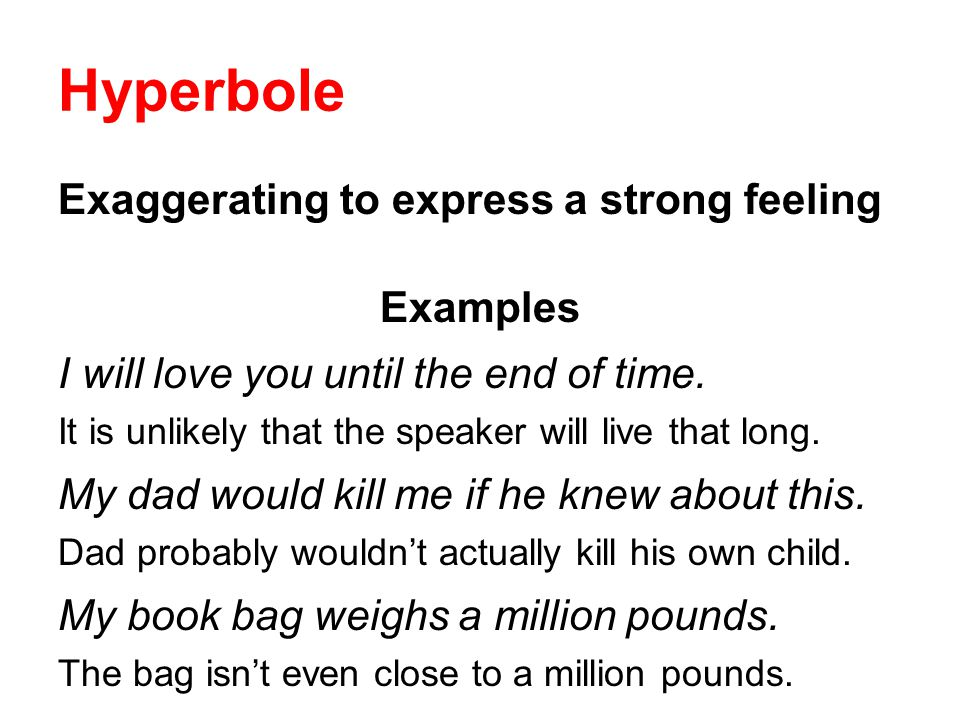 Hyperbole Exaggerating to express a strong feeling Examples I will love you until the end of time. It is unlikely that the speaker will live that long