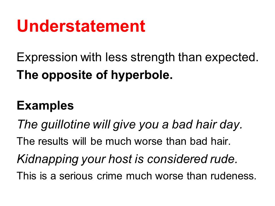 Understatement Expression with less strength than expected. The opposite of hyperbole. Examples The guillotine will give you a bad hair day. The resul
