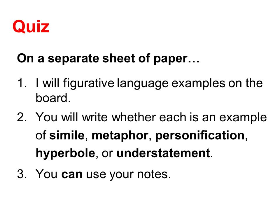 Quiz On a separate sheet of paper… 1.I will figurative language examples on the board. 2.You will write whether each is an example of simile, metaphor