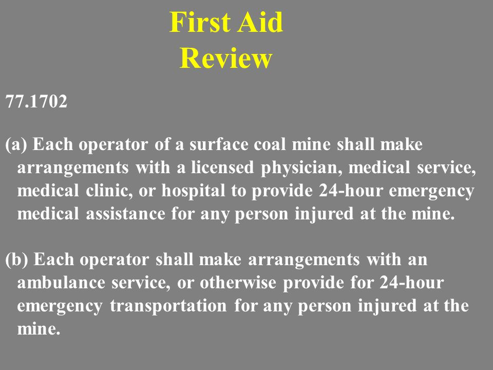 First Aid Requirement: A Mine MUST have 1 person on every shift capable of performing emergency first aid.