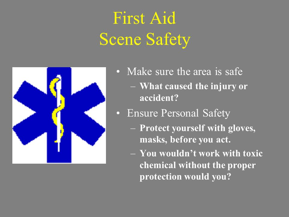 First Aid Scene Safety Make sure the area is safe –What caused the injury or accident.