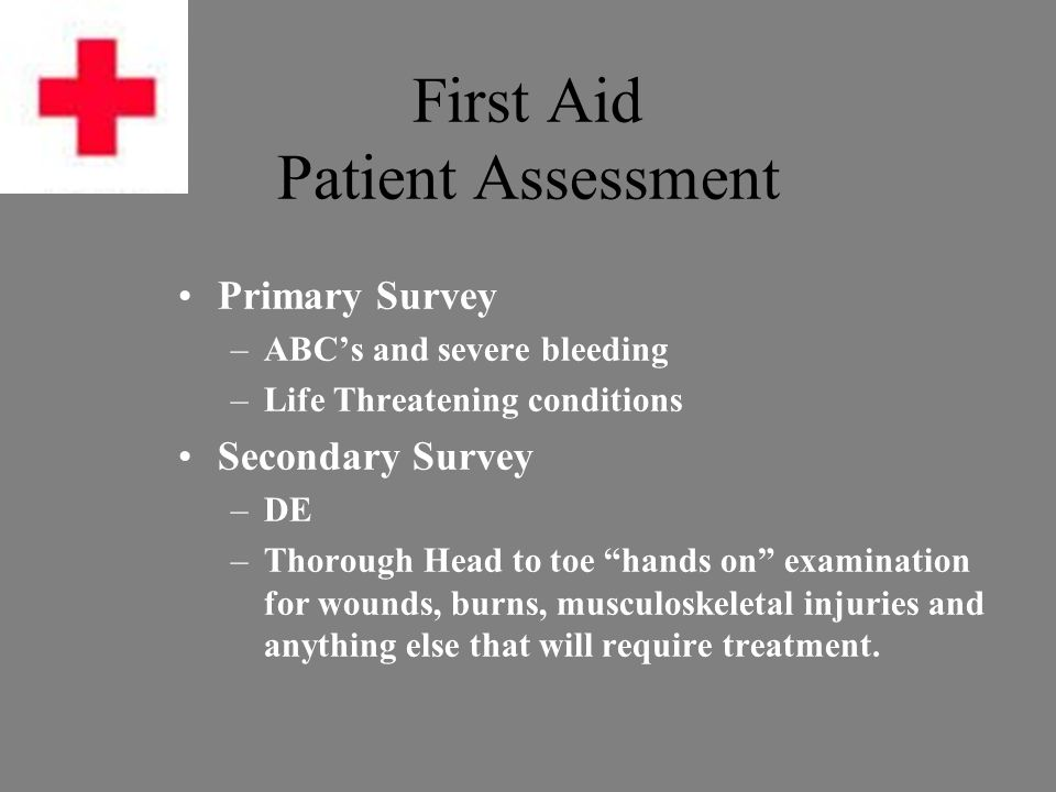 First Aid Patient Assessment A (Airway) –Assess for unresponsiveness –Open the Airway (Head tilt-Chin lift) B (Breathing) –Look, Listen and Feel for Breathing –If not breathing, give two normal breaths C (Circulation) –Check Pulse at Carotid Artery (5-10 seconds) –If no pulse, start chest compressions