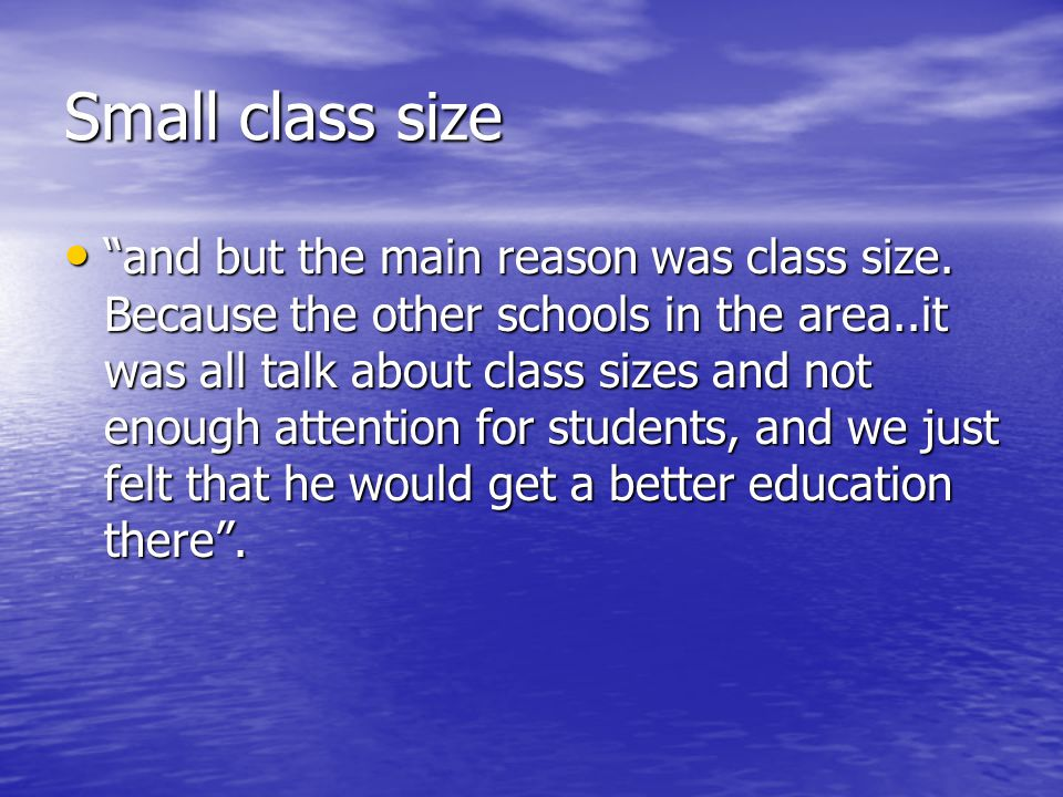 Small class size and but the main reason was class size.