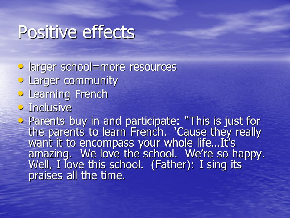Positive effects larger school=more resources larger school=more resources Larger community Larger community Learning French Learning French Inclusive Inclusive Parents buy in and participate: This is just for the parents to learn French.