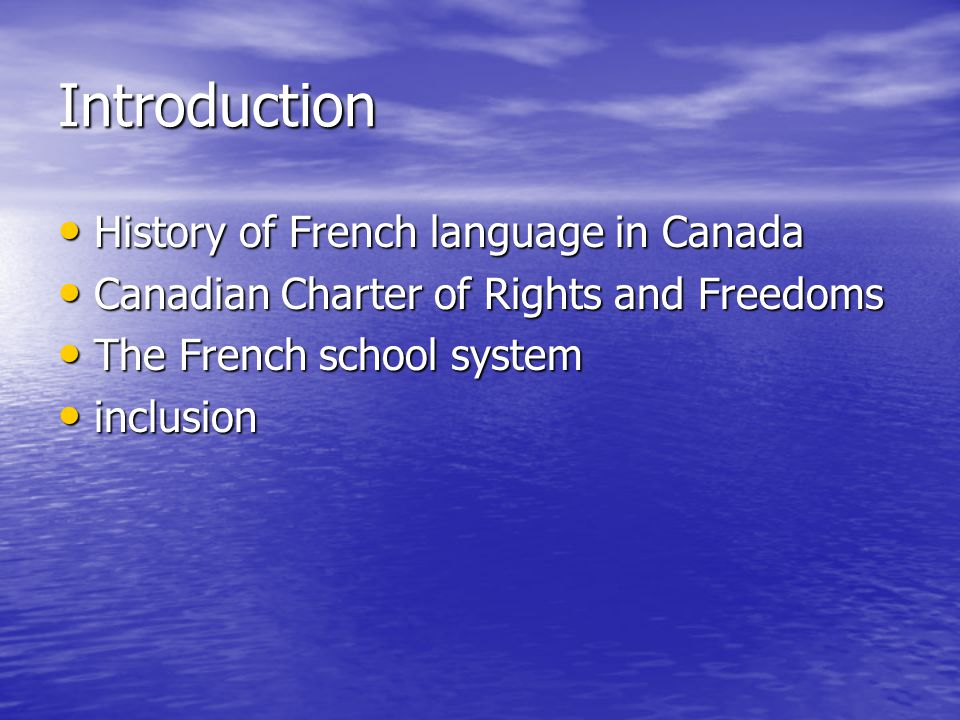 Introduction History of French language in Canada History of French language in Canada Canadian Charter of Rights and Freedoms Canadian Charter of Rights and Freedoms The French school system The French school system inclusion inclusion