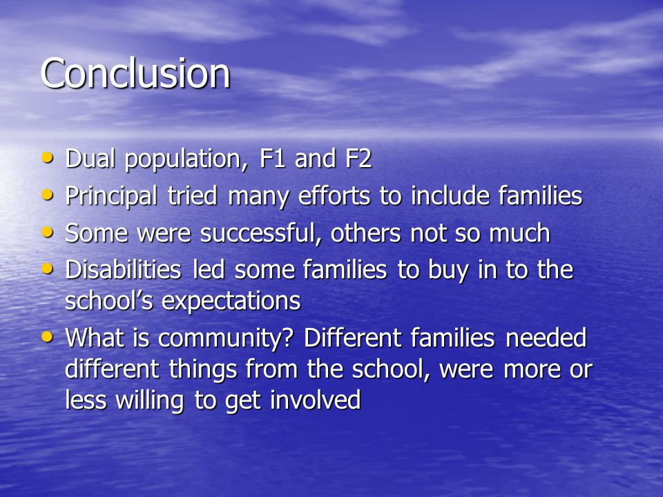 Conclusion Dual population, F1 and F2 Dual population, F1 and F2 Principal tried many efforts to include families Principal tried many efforts to include families Some were successful, others not so much Some were successful, others not so much Disabilities led some families to buy in to the school's expectations Disabilities led some families to buy in to the school's expectations What is community.