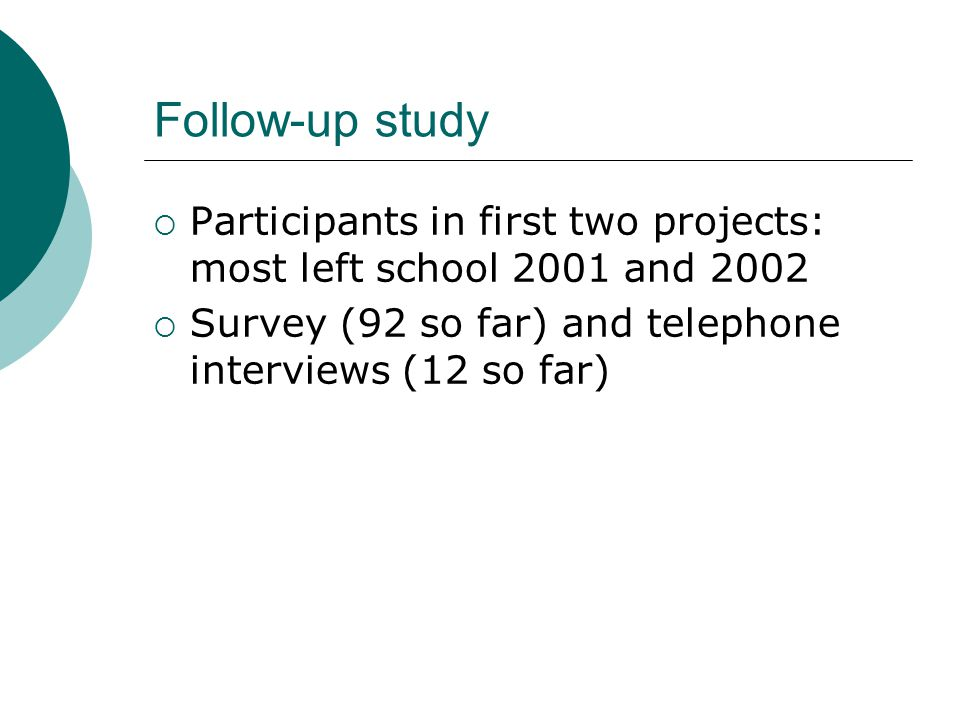 Follow-up study  Participants in first two projects: most left school 2001 and 2002  Survey (92 so far) and telephone interviews (12 so far)