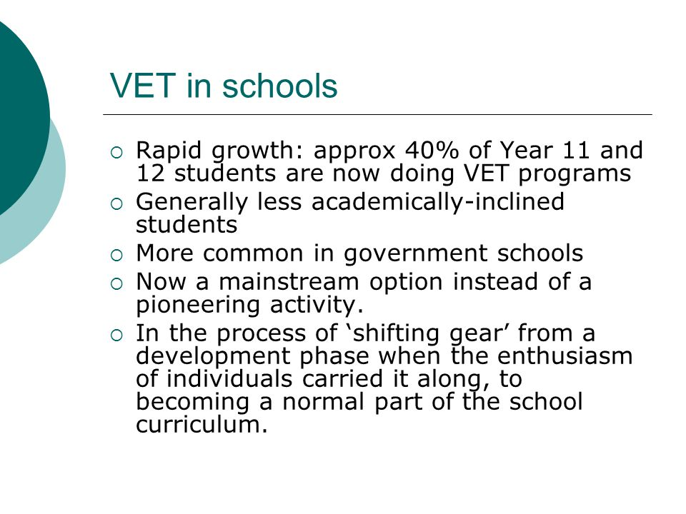 VET in schools  Rapid growth: approx 40% of Year 11 and 12 students are now doing VET programs  Generally less academically-inclined students  More