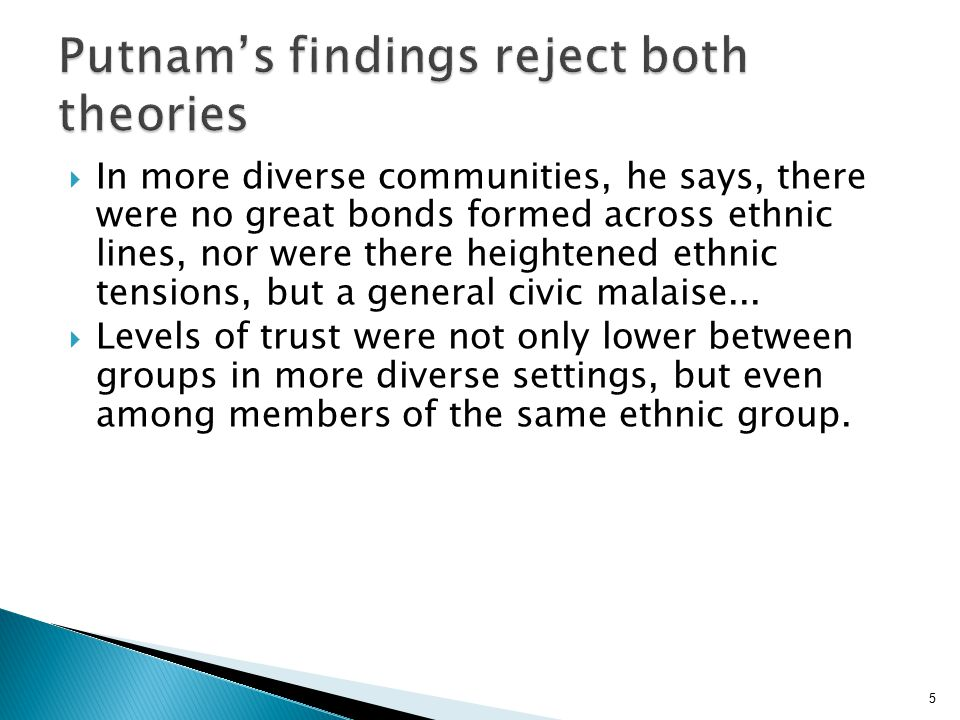 26  Consistent with findings on the positive effects of contact, we make a number of observations that seem to challenge Putnam's hypothesis that diversity equates with to 'hunkering down' and low social capital'  We also raise some conceptual questions about what it means to trust in 'diverse' situations.