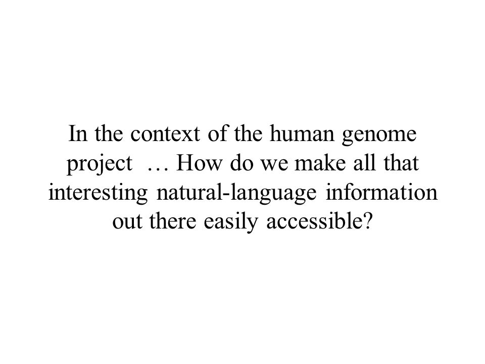 In the context of the human genome project … How do we make all that interesting natural-language information out there easily accessible?