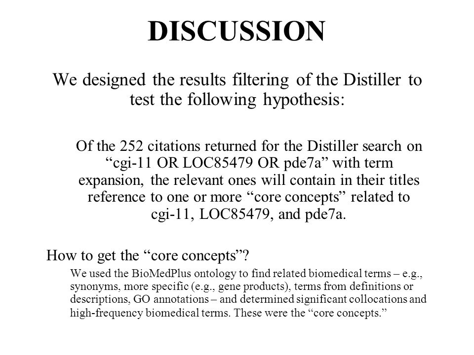 We designed the results filtering of the Distiller to test the following hypothesis: Of the 252 citations returned for the Distiller search on cgi-11 OR LOC85479 OR pde7a with term expansion, the relevant ones will contain in their titles reference to one or more core concepts related to cgi-11, LOC85479, and pde7a.