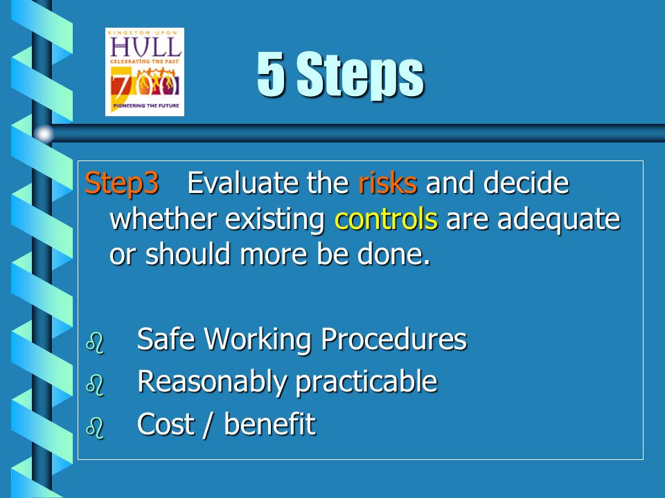 5 Steps Step3 Evaluate the risks and decide whether existing controls are adequate or should more be done.