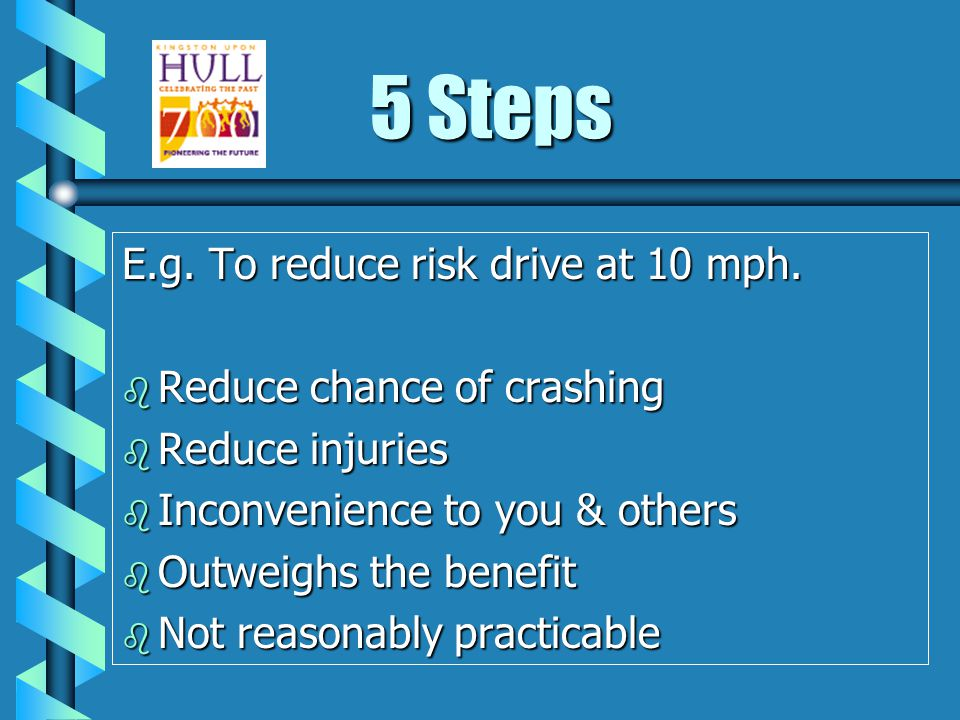 5 Steps E.g.To reduce risk drive at 10 mph.