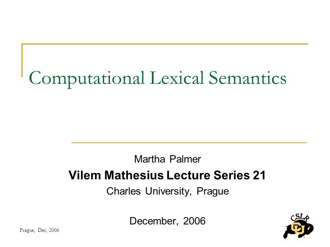 Prague, Dec, 2006 Computational Lexical Semantics Martha Palmer Vilem Mathesius Lecture Series 21 Charles University, Prague December, 2006