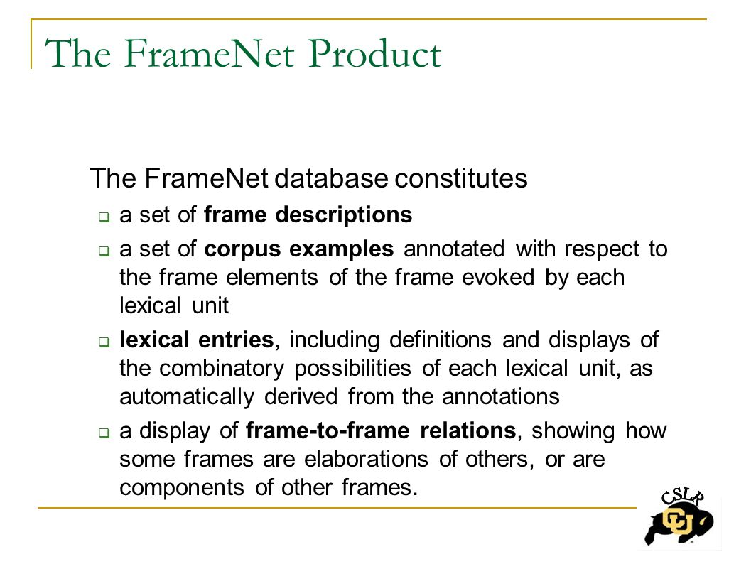 The FrameNet Product The FrameNet database constitutes  a set of frame descriptions  a set of corpus examples annotated with respect to the frame elements of the frame evoked by each lexical unit  lexical entries, including definitions and displays of the combinatory possibilities of each lexical unit, as automatically derived from the annotations  a display of frame-to-frame relations, showing how some frames are elaborations of others, or are components of other frames.