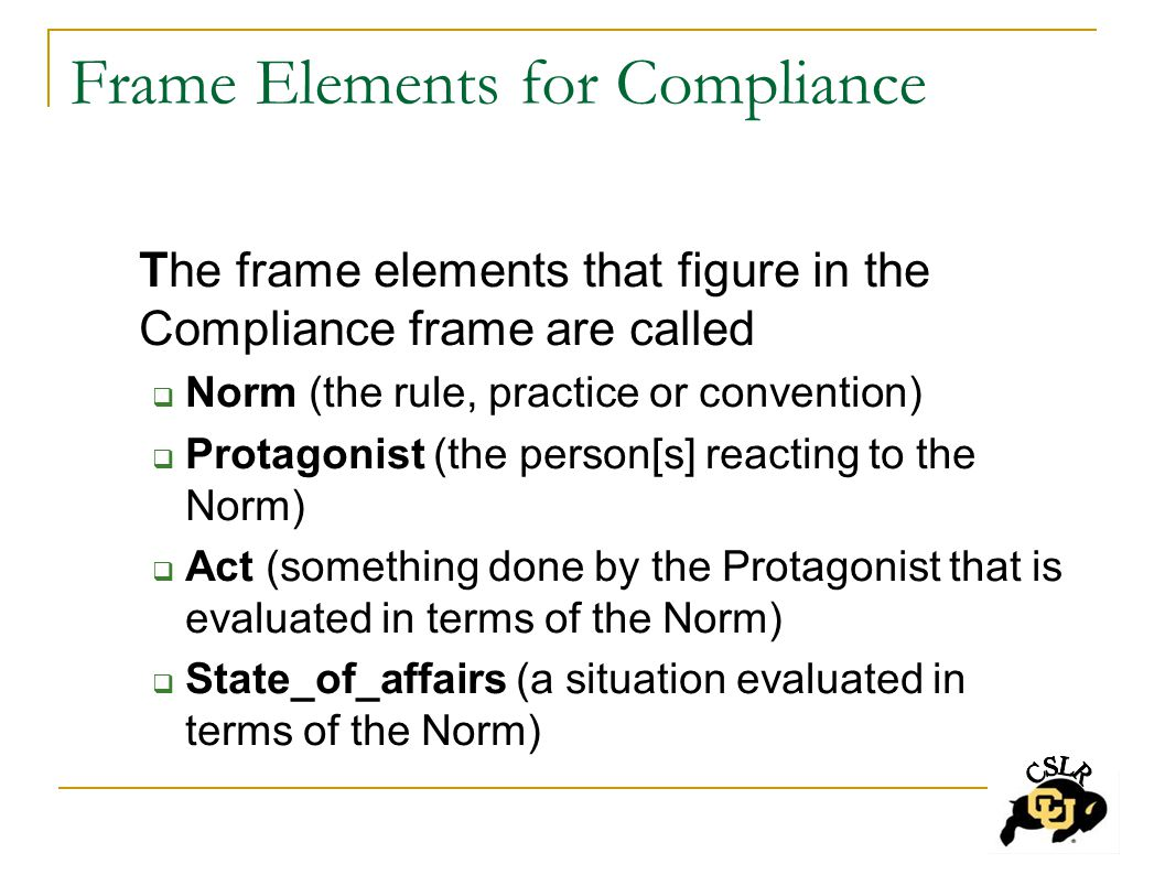 Frame Elements for Compliance The frame elements that figure in the Compliance frame are called  Norm (the rule, practice or convention)  Protagonist (the person[s] reacting to the Norm)  Act (something done by the Protagonist that is evaluated in terms of the Norm)  State_of_affairs (a situation evaluated in terms of the Norm)