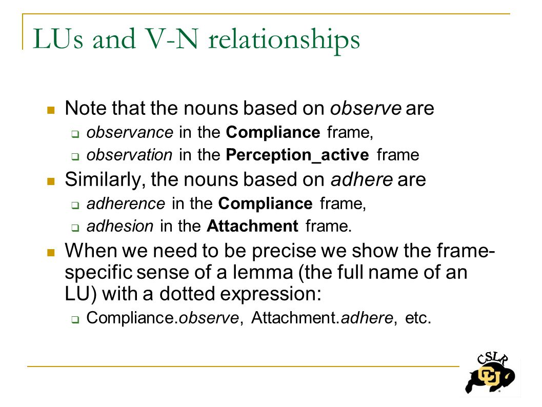 LUs and V-N relationships Note that the nouns based on observe are  observance in the Compliance frame,  observation in the Perception_active frame Similarly, the nouns based on adhere are  adherence in the Compliance frame,  adhesion in the Attachment frame.