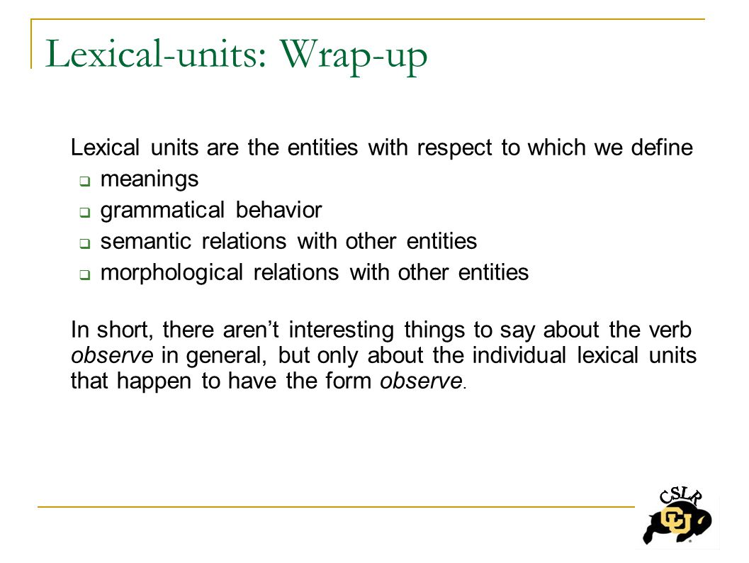 Lexical-units: Wrap-up Lexical units are the entities with respect to which we define  meanings  grammatical behavior  semantic relations with other entities  morphological relations with other entities In short, there aren't interesting things to say about the verb observe in general, but only about the individual lexical units that happen to have the form observe.