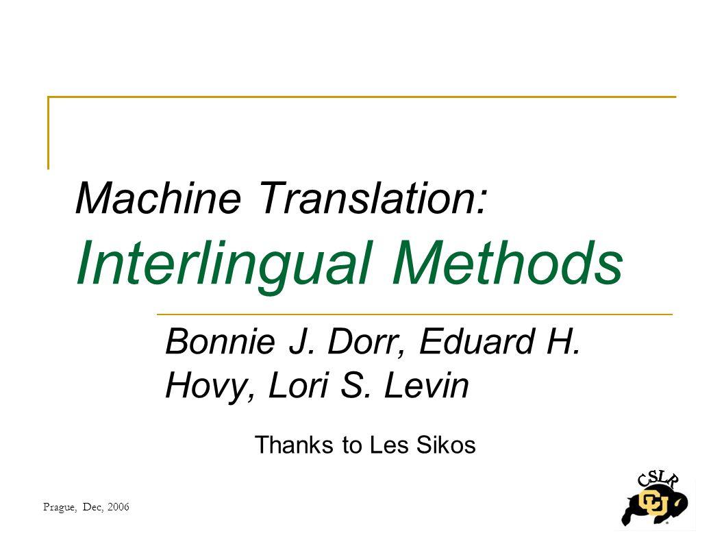 Prague, Dec, 2006 Machine Translation: Interlingual Methods Thanks to Les Sikos Bonnie J.