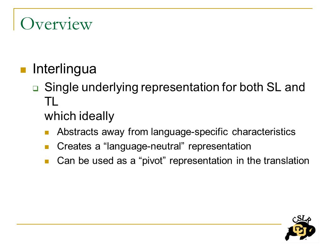 Overview Interlingua  Single underlying representation for both SL and TL which ideally Abstracts away from language-specific characteristics Creates a language-neutral representation Can be used as a pivot representation in the translation
