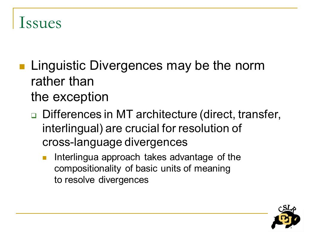Issues Linguistic Divergences may be the norm rather than the exception  Differences in MT architecture (direct, transfer, interlingual) are crucial for resolution of cross-language divergences Interlingua approach takes advantage of the compositionality of basic units of meaning to resolve divergences