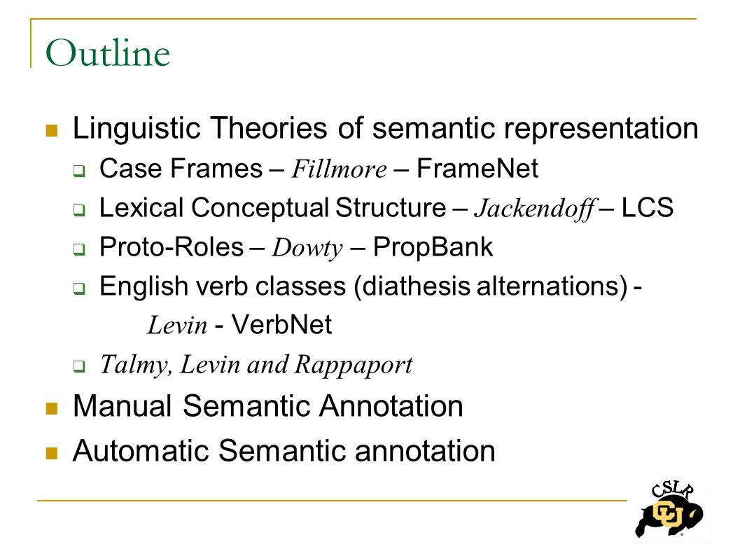 Outline Linguistic Theories of semantic representation  Case Frames – Fillmore – FrameNet  Lexical Conceptual Structure – Jackendoff – LCS  Proto-Roles – Dowty – PropBank  English verb classes (diathesis alternations) - Levin - VerbNet  Talmy, Levin and Rappaport Manual Semantic Annotation Automatic Semantic annotation