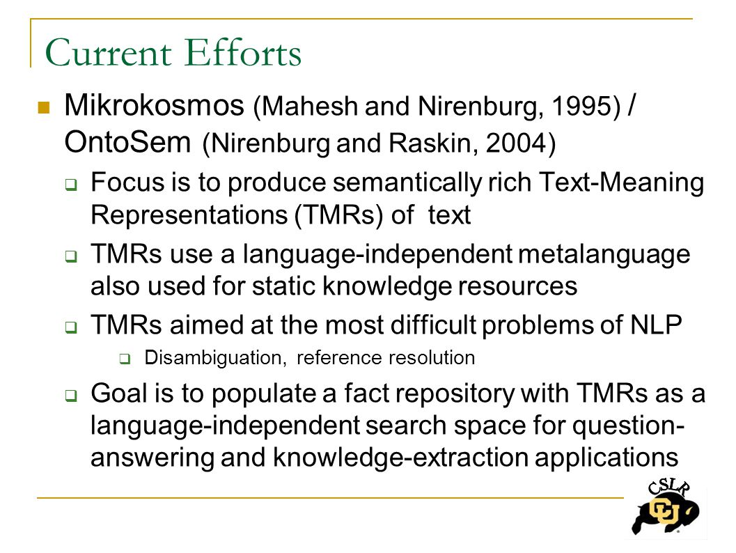 Current Efforts Mikrokosmos (Mahesh and Nirenburg, 1995) / OntoSem (Nirenburg and Raskin, 2004)  Focus is to produce semantically rich Text-Meaning Representations (TMRs) of text  TMRs use a language-independent metalanguage also used for static knowledge resources  TMRs aimed at the most difficult problems of NLP  Disambiguation, reference resolution  Goal is to populate a fact repository with TMRs as a language-independent search space for question- answering and knowledge-extraction applications