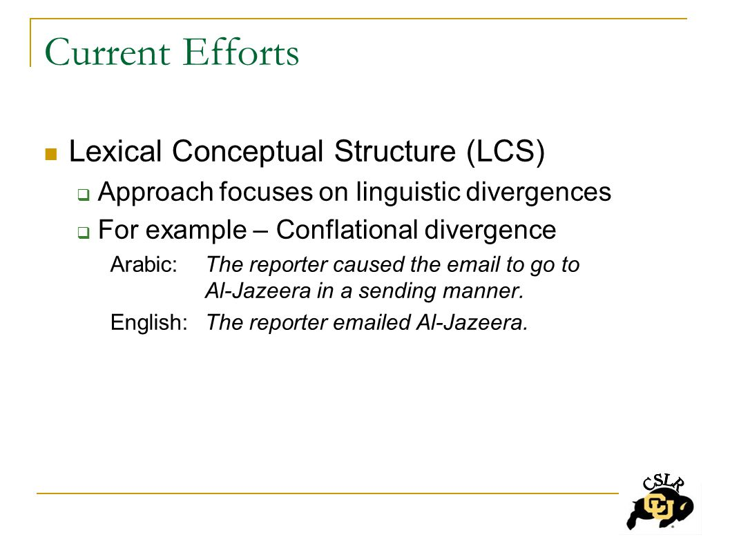Current Efforts Lexical Conceptual Structure (LCS)  Approach focuses on linguistic divergences  For example – Conflational divergence Arabic: The reporter caused the email to go to Al-Jazeera in a sending manner.